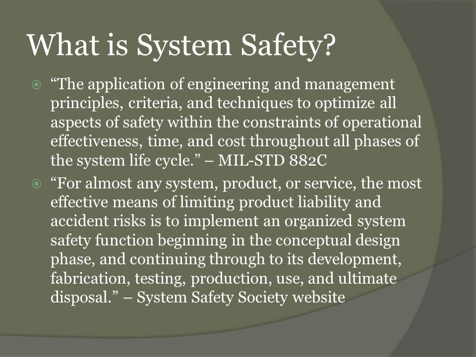 System Safety Terms and Concepts  Hazard – any real or potential condition that can cause death, injury, occupational illness; or damage to or loss of equipment or property; or damage to the environment. – MIL-STD 882C  Mishap – an unplanned event or series of events resulting in death, injury, occupational illness; or damage to or loss of equipment or property; or damage to the environment. – MIL-STD 882C  Effect – the result of a mishap (ie: death, injury, occupational illness; or damage to or loss of equipment or property; or damage to the environment). – MIL- STD 882C