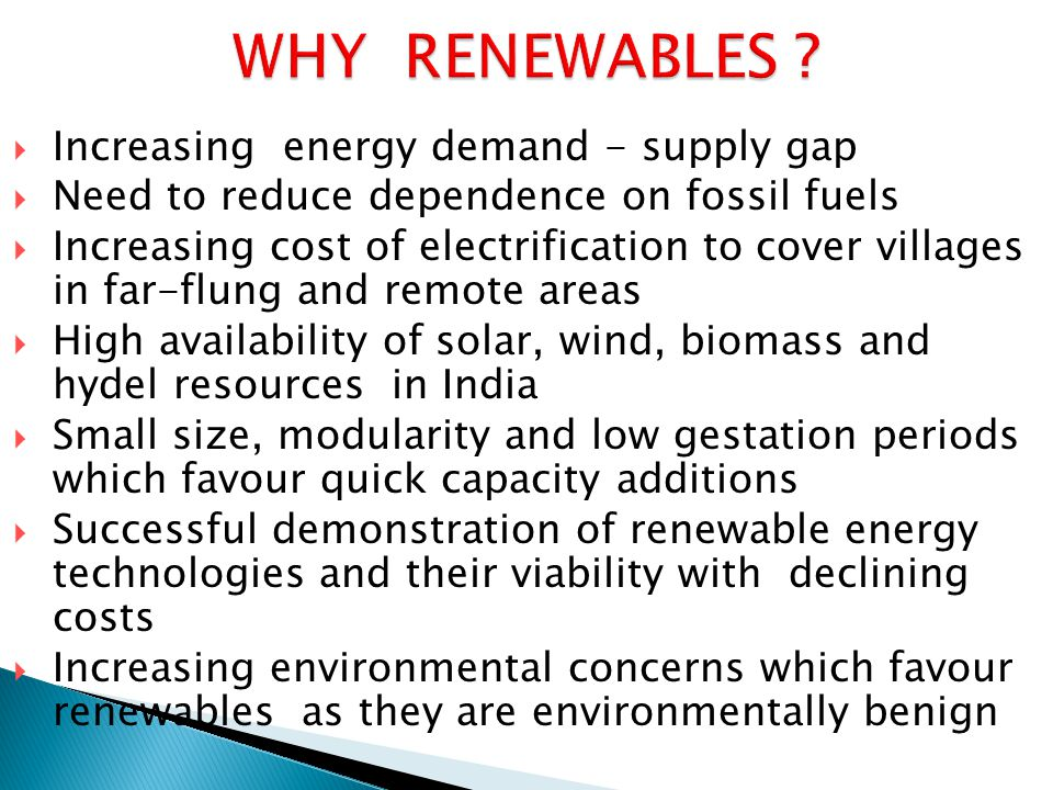  Increasing energy demand - supply gap  Need to reduce dependence on fossil fuels  Increasing cost of electrification to cover villages in far-flun