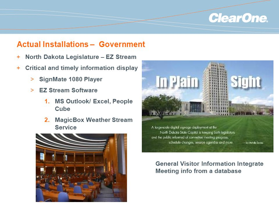 Actual Installations – Government +North Dakota Legislature – EZ Stream +Critical and timely information display >SignMate 1080 Player >EZ Stream Software 1.MS Outlook/ Excel, People Cube 2.MagicBox Weather Stream Service General Visitor Information Integrate Meeting info from a database