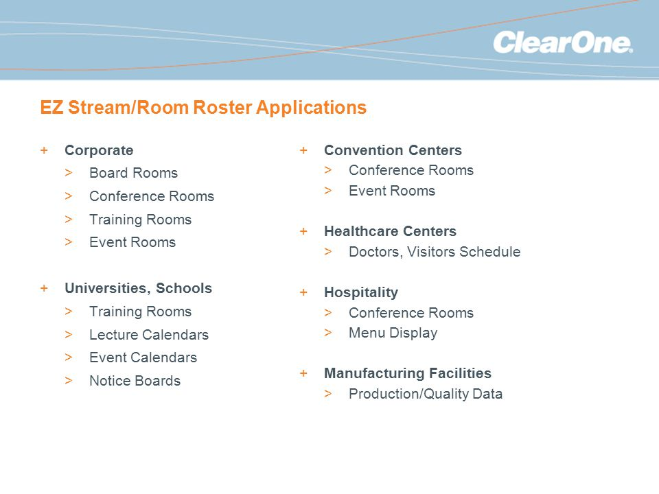 EZ Stream/Room Roster Applications +Corporate >Board Rooms >Conference Rooms >Training Rooms >Event Rooms +Universities, Schools >Training Rooms >Lecture Calendars >Event Calendars >Notice Boards +Convention Centers >Conference Rooms >Event Rooms +Healthcare Centers >Doctors, Visitors Schedule +Hospitality >Conference Rooms >Menu Display +Manufacturing Facilities >Production/Quality Data