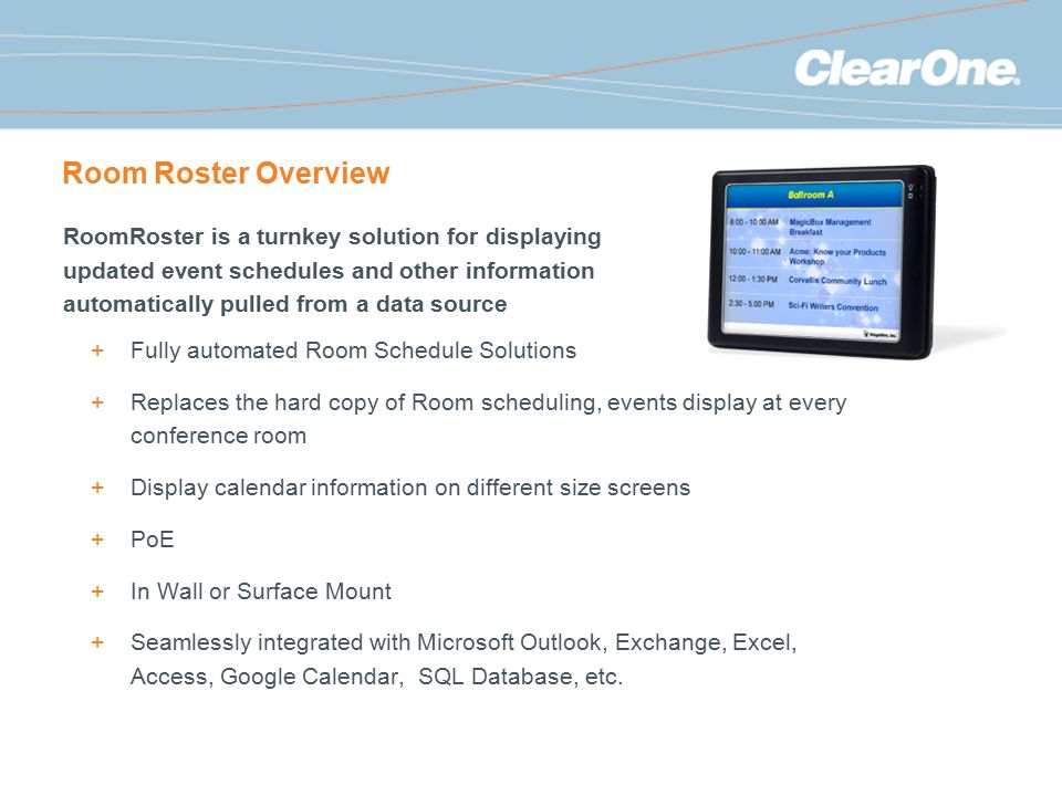 Room Roster Overview +Fully automated Room Schedule Solutions +Replaces the hard copy of Room scheduling, events display at every conference room +Display calendar information on different size screens +PoE +In Wall or Surface Mount +Seamlessly integrated with Microsoft Outlook, Exchange, Excel, Access, Google Calendar, SQL Database, etc.
