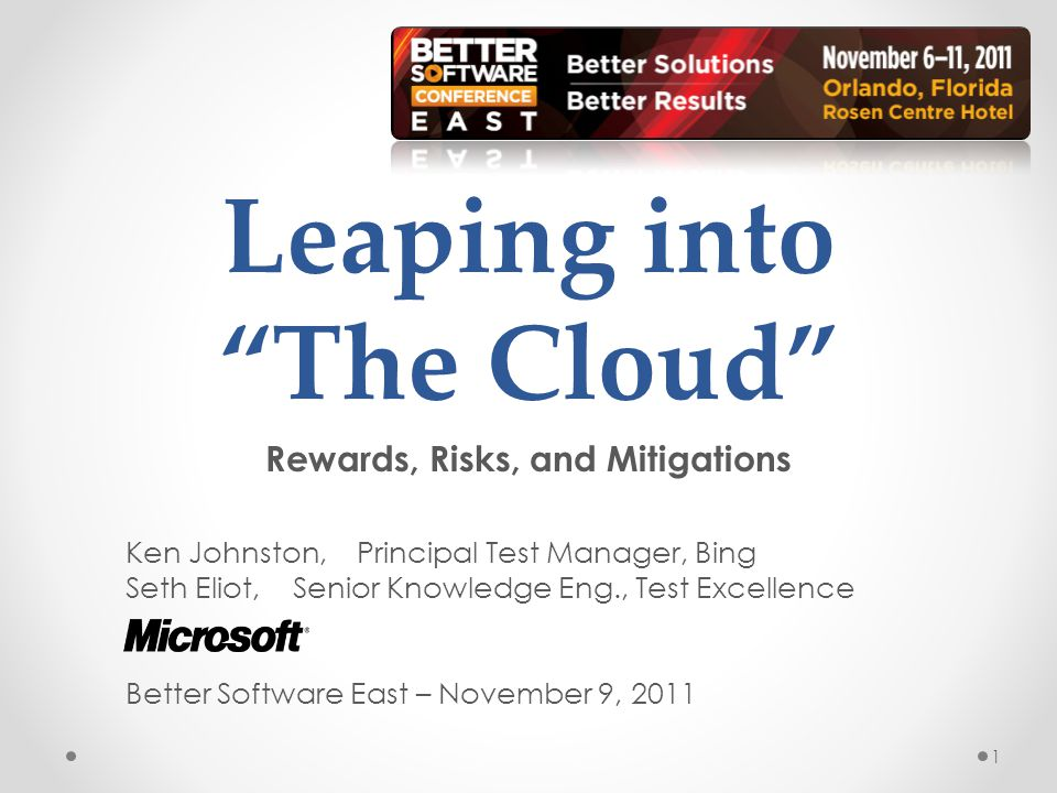 Leaping into The Cloud Rewards, Risks, and Mitigations Ken Johnston, Principal Test Manager, Bing Seth Eliot, Senior Knowledge Eng., Test Excellence Better Software East – November 9, 2011 1