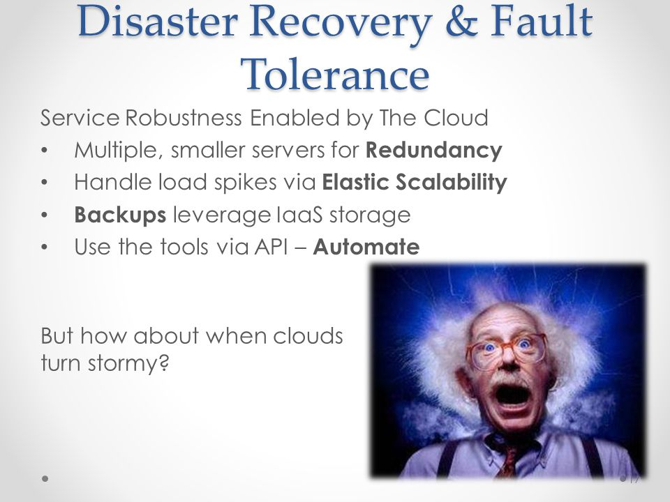 Disaster Recovery & Fault Tolerance Service Robustness Enabled by The Cloud Multiple, smaller servers for Redundancy Handle load spikes via Elastic Scalability Backups leverage IaaS storage Use the tools via API – Automate 17 But how about when clouds turn stormy
