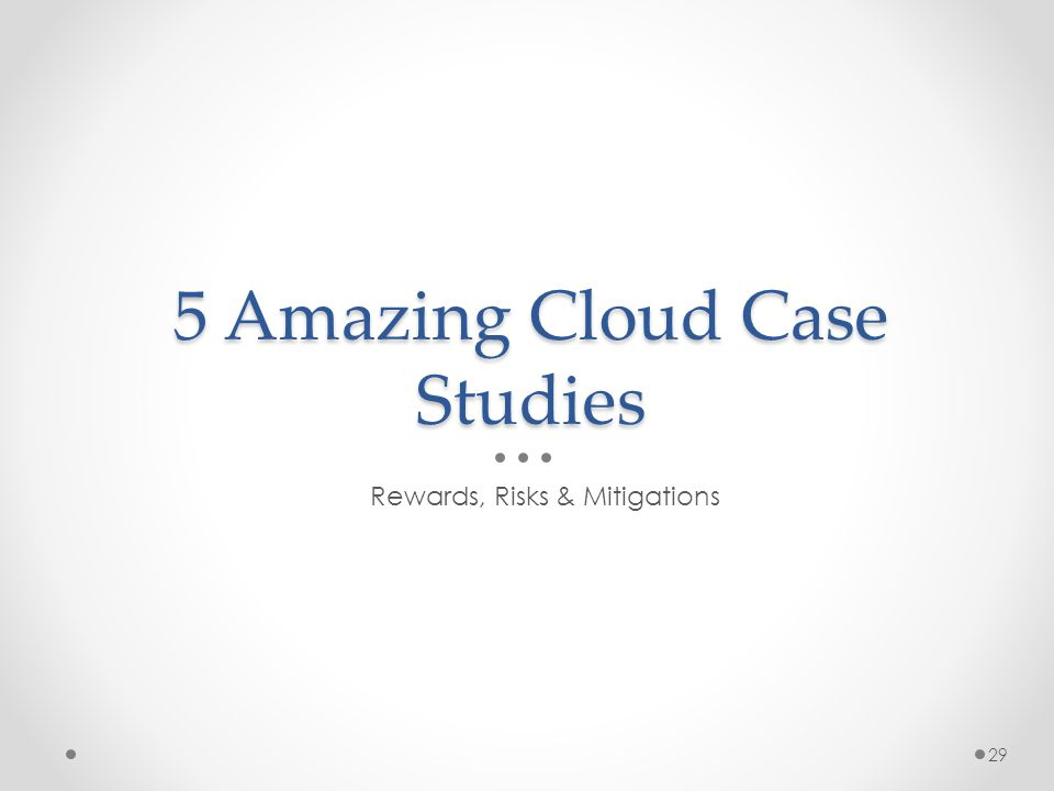 5 Amazing Cloud Case Studies Rewards, Risks & Mitigations 29
