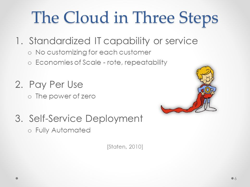 The Cloud in Three Steps 1.Standardized IT capability or service o No customizing for each customer o Economies of Scale - rote, repeatability 2.Pay Per Use o The power of zero 3.Self-Service Deployment o Fully Automated [Staten, 2010] 6