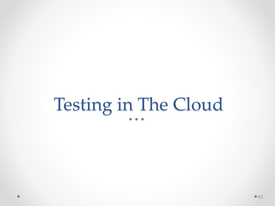 Testing in The Cloud 65