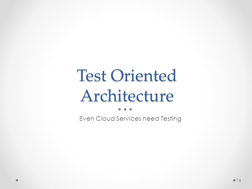 Test Oriented Architecture Even Cloud Services need Testing 74