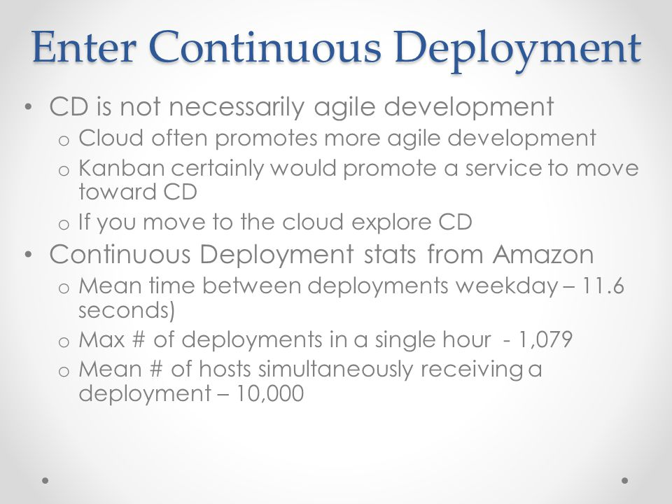 Enter Continuous Deployment CD is not necessarily agile development o Cloud often promotes more agile development o Kanban certainly would promote a service to move toward CD o If you move to the cloud explore CD Continuous Deployment stats from Amazon o Mean time between deployments weekday – 11.6 seconds) o Max # of deployments in a single hour - 1,079 o Mean # of hosts simultaneously receiving a deployment – 10,000