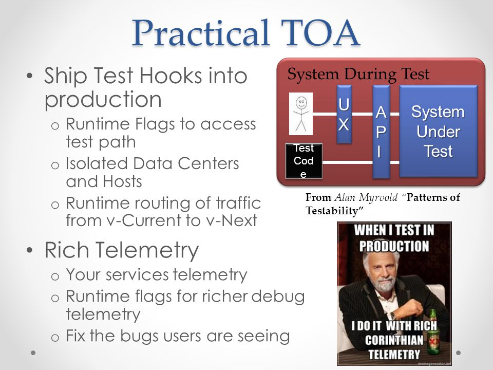 Practical TOA Ship Test Hooks into production o Runtime Flags to access test path o Isolated Data Centers and Hosts o Runtime routing of traffic from v-Current to v-Next System During Test UXUX System Under Test APIAPI Test Cod e From Alan Myrvold Patterns of Testability Rich Telemetry o Your services telemetry o Runtime flags for richer debug telemetry o Fix the bugs users are seeing