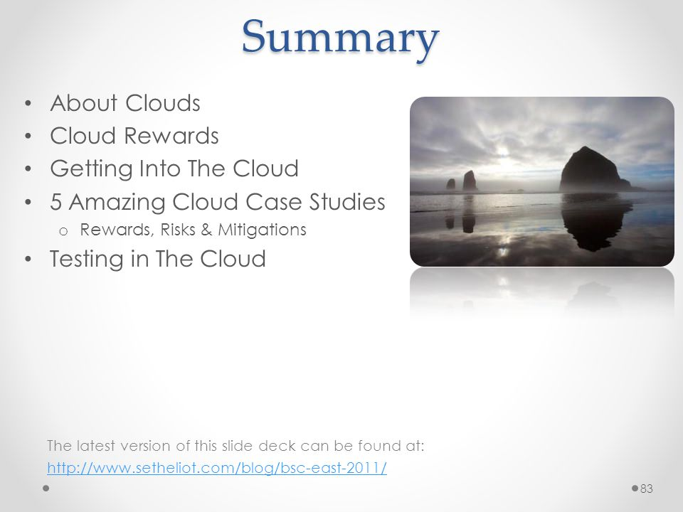 Summary About Clouds Cloud Rewards Getting Into The Cloud 5 Amazing Cloud Case Studies o Rewards, Risks & Mitigations Testing in The Cloud 83 The latest version of this slide deck can be found at: http://www.setheliot.com/blog/bsc-east-2011/