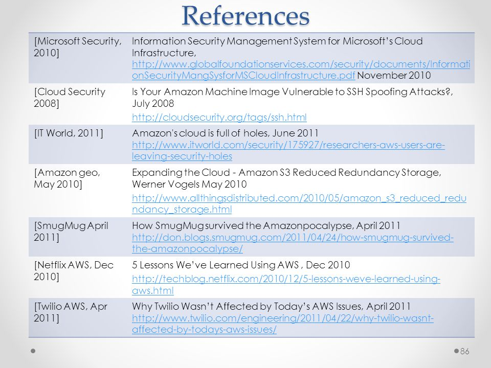References 86 [Microsoft Security, 2010] Information Security Management System for Microsoft's Cloud Infrastructure, http://www.globalfoundationservices.com/security/documents/Informati onSecurityMangSysforMSCloudInfrastructure.pdf November 2010 http://www.globalfoundationservices.com/security/documents/Informati onSecurityMangSysforMSCloudInfrastructure.pdf [Cloud Security 2008] Is Your Amazon Machine Image Vulnerable to SSH Spoofing Attacks , July 2008 http://cloudsecurity.org/tags/ssh.html [IT World, 2011]Amazon s cloud is full of holes, June 2011 http://www.itworld.com/security/175927/researchers-aws-users-are- leaving-security-holes http://www.itworld.com/security/175927/researchers-aws-users-are- leaving-security-holes [Amazon geo, May 2010] Expanding the Cloud - Amazon S3 Reduced Redundancy Storage, Werner Vogels May 2010 http://www.allthingsdistributed.com/2010/05/amazon_s3_reduced_redu ndancy_storage.html [SmugMug April 2011] How SmugMug survived the Amazonpocalypse, April 2011 http://don.blogs.smugmug.com/2011/04/24/how-smugmug-survived- the-amazonpocalypse/ [Netflix AWS, Dec 2010] 5 Lessons We've Learned Using AWS, Dec 2010 http://techblog.netflix.com/2010/12/5-lessons-weve-learned-using- aws.html [Twilio AWS, Apr 2011] Why Twilio Wasn't Affected by Today's AWS Issues, April 2011 http://www.twilio.com/engineering/2011/04/22/why-twilio-wasnt- affected-by-todays-aws-issues/