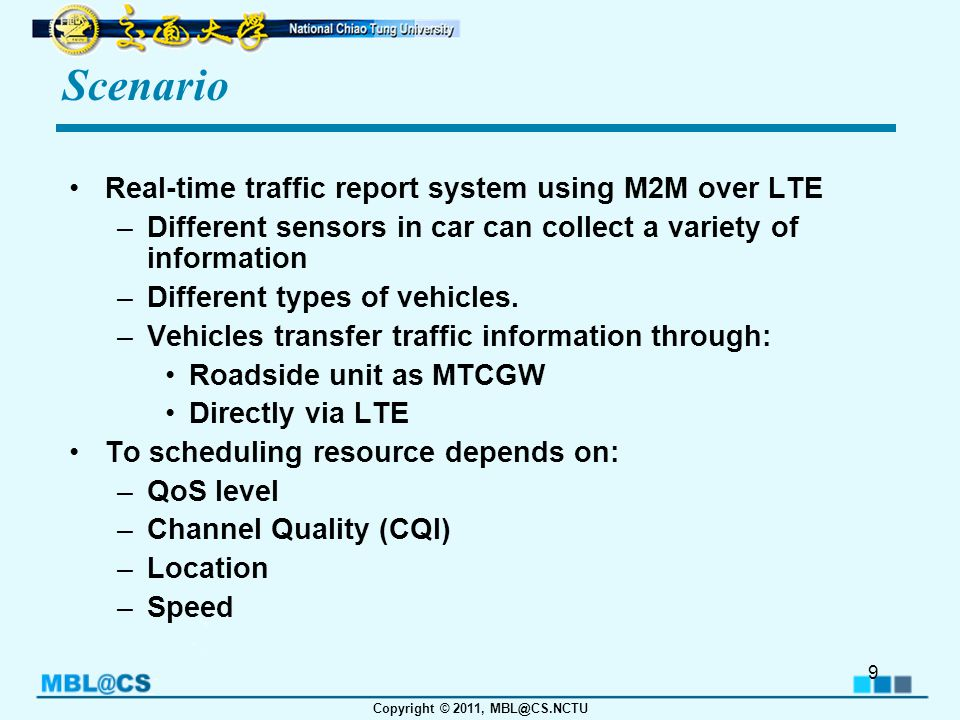 Copyright © 2011, MBL@CS.NCTU Issue To satisfy all users with different QoS levels, and reach the maximum possible spectrum efficiency, there are many aspects to concern: QoS Levels: –Different types of vehicles and data –Location Instant Channel Quality –Which channel conditions to take are decided by what kind of network the devices used.