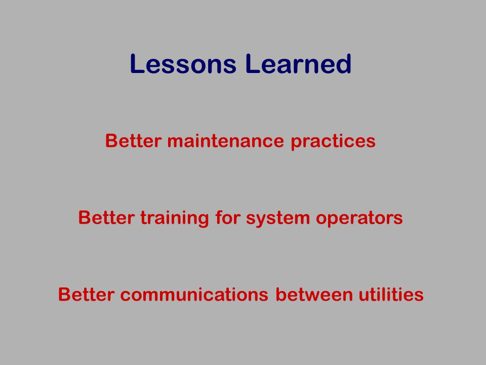 Lessons Learned Better maintenance practices Better training for system operators Better communications between utilities