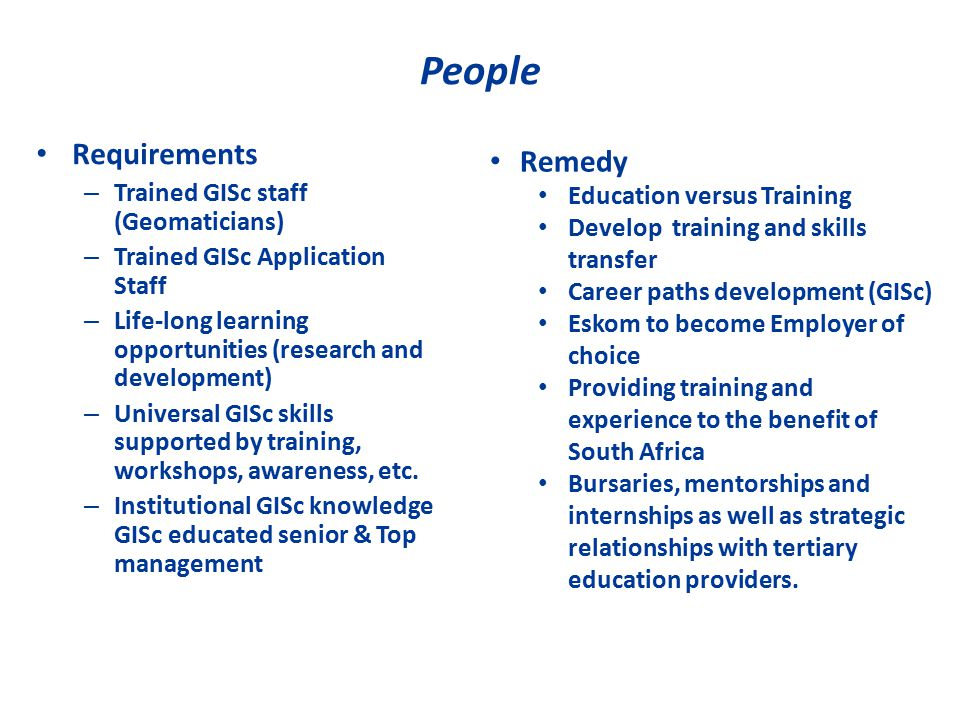 People Requirements – Trained GISc staff (Geomaticians) – Trained GISc Application Staff – Life-long learning opportunities (research and development) – Universal GISc skills supported by training, workshops, awareness, etc.
