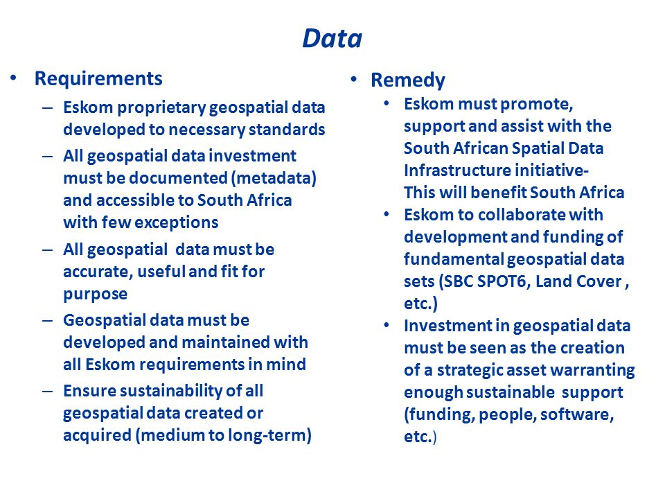Data Requirements – Eskom proprietary geospatial data developed to necessary standards – All geospatial data investment must be documented (metadata) and accessible to South Africa with few exceptions – All geospatial data must be accurate, useful and fit for purpose – Geospatial data must be developed and maintained with all Eskom requirements in mind – Ensure sustainability of all geospatial data created or acquired (medium to long-term) Remedy Eskom must promote, support and assist with the South African Spatial Data Infrastructure initiative- This will benefit South Africa Eskom to collaborate with development and funding of fundamental geospatial data sets (SBC SPOT6, Land Cover, etc.) Investment in geospatial data must be seen as the creation of a strategic asset warranting enough sustainable support (funding, people, software, etc.