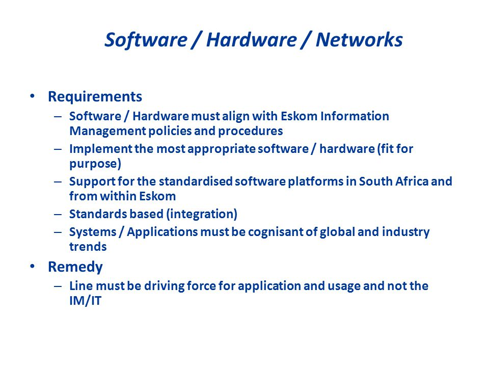 Software / Hardware / Networks Requirements – Software / Hardware must align with Eskom Information Management policies and procedures – Implement the most appropriate software / hardware (fit for purpose) – Support for the standardised software platforms in South Africa and from within Eskom – Standards based (integration) – Systems / Applications must be cognisant of global and industry trends Remedy – Line must be driving force for application and usage and not the IM/IT