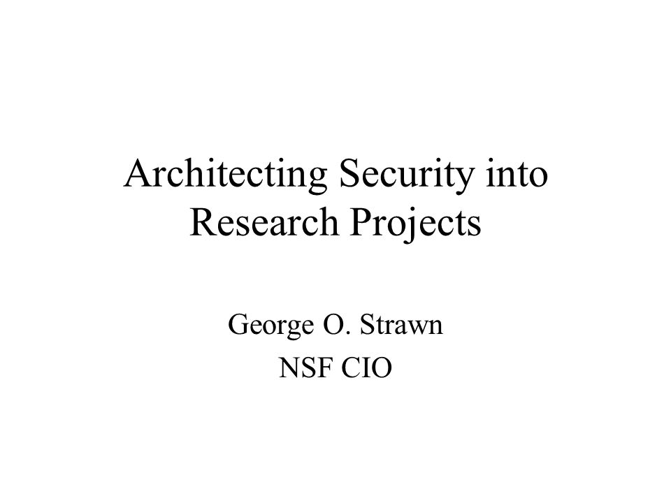 Architecting Security into Research Projects George O. Strawn NSF CIO