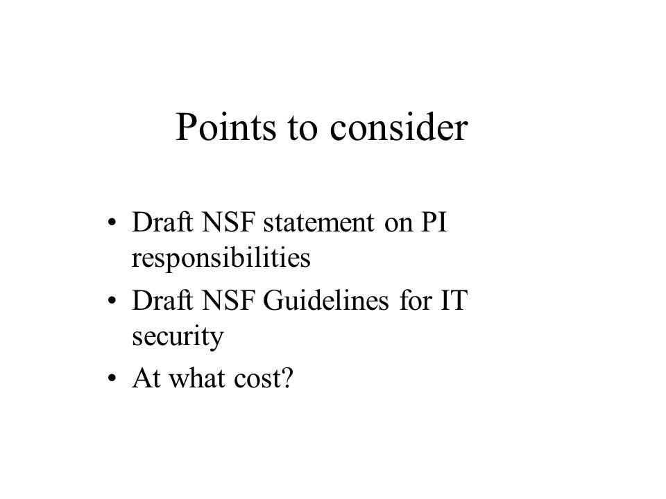 Points to consider Draft NSF statement on PI responsibilities Draft NSF Guidelines for IT security At what cost