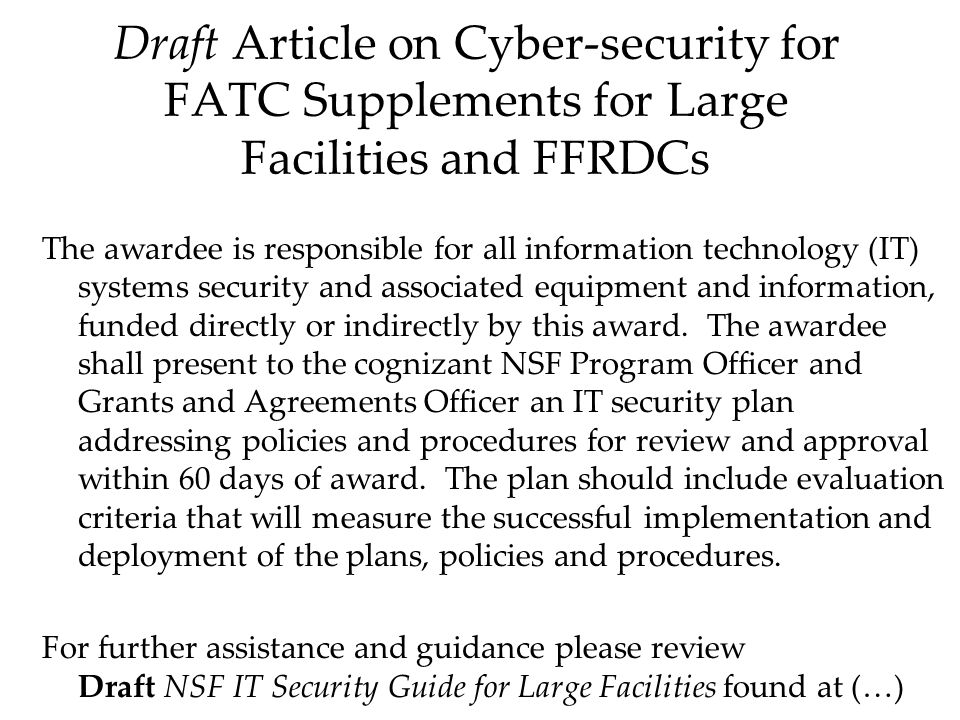 Draft Article on Cyber-security for FATC Supplements for Large Facilities and FFRDCs The awardee is responsible for all information technology (IT) systems security and associated equipment and information, funded directly or indirectly by this award.