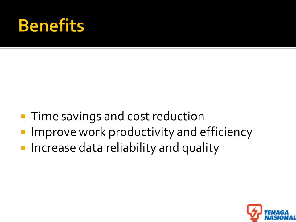  Time savings and cost reduction  Improve work productivity and efficiency  Increase data reliability and quality