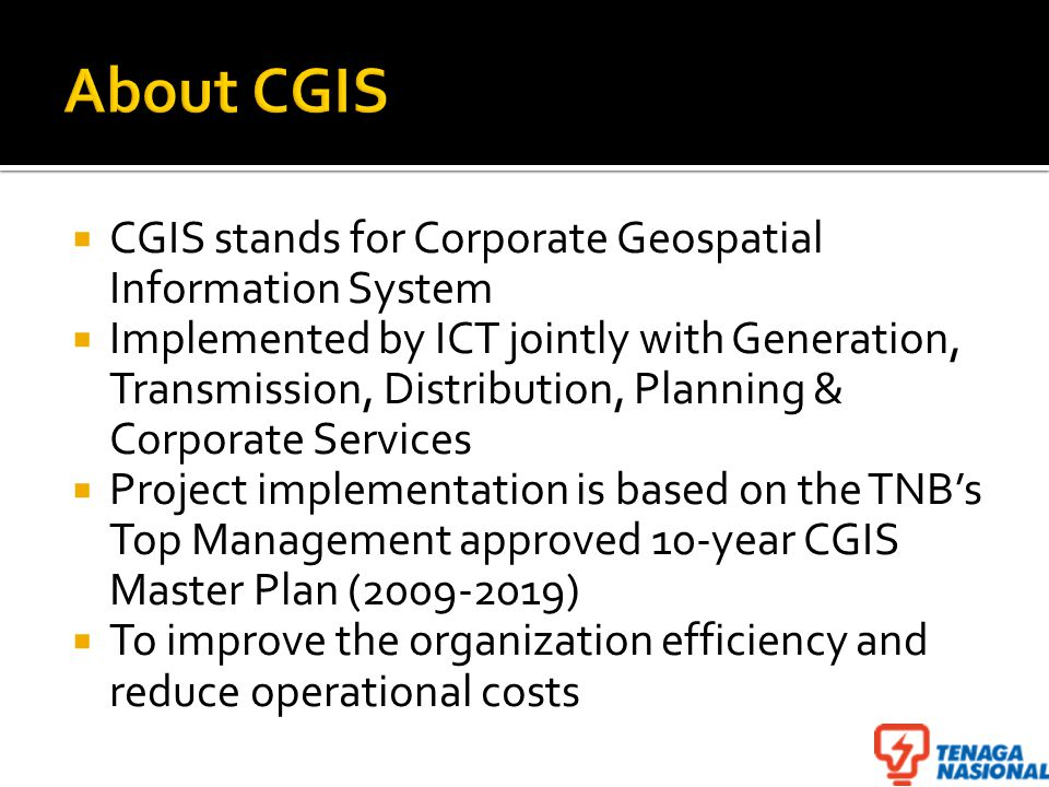  CGIS stands for Corporate Geospatial Information System  Implemented by ICT jointly with Generation, Transmission, Distribution, Planning & Corporate Services  Project implementation is based on the TNB's Top Management approved 10-year CGIS Master Plan (2009-2019)  To improve the organization efficiency and reduce operational costs