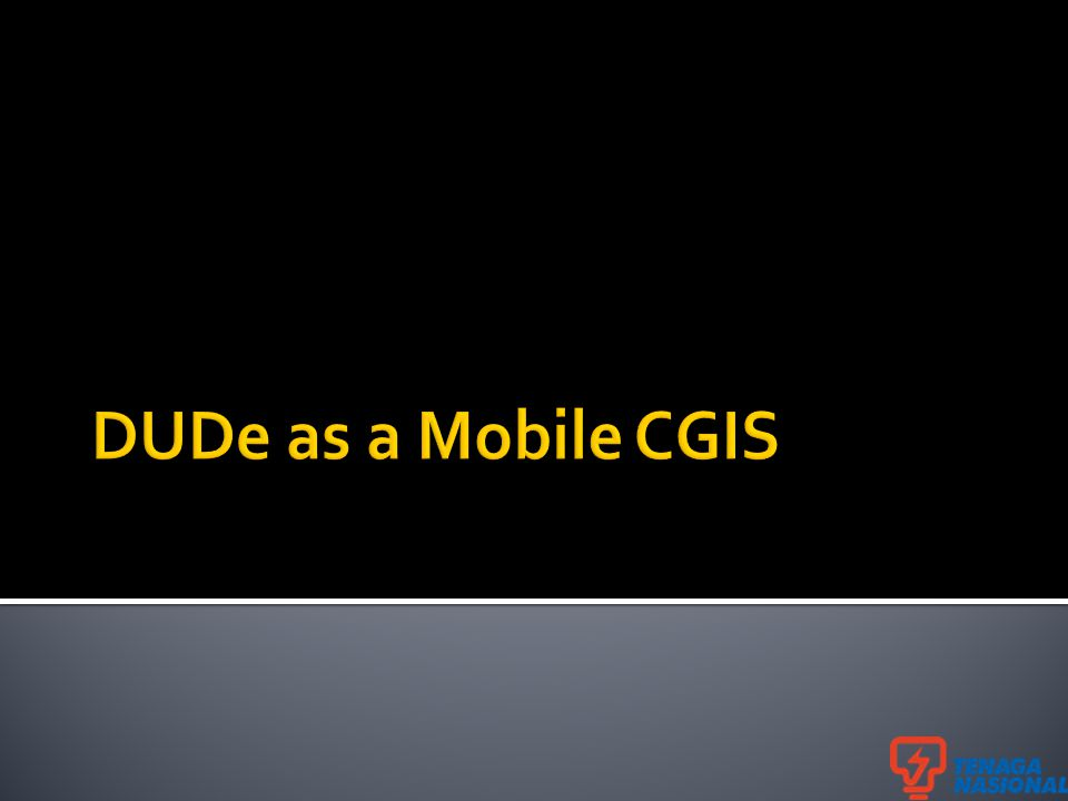 Stands for Data Update Device (Mobile CGIS) Phase I (Nov 2012 – Dec 2013) 30 selected users (Distribution Division) Simple and seamless data update solution Automate the data updating processes from field to CGIS Database