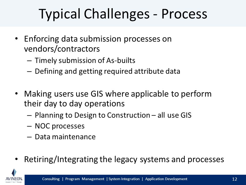 Consulting | Program Management | System Integration | Application Development Typical Challenges - Process Enforcing data submission processes on vendors/contractors – Timely submission of As-builts – Defining and getting required attribute data Making users use GIS where applicable to perform their day to day operations – Planning to Design to Construction – all use GIS – NOC processes – Data maintenance Retiring/Integrating the legacy systems and processes 12