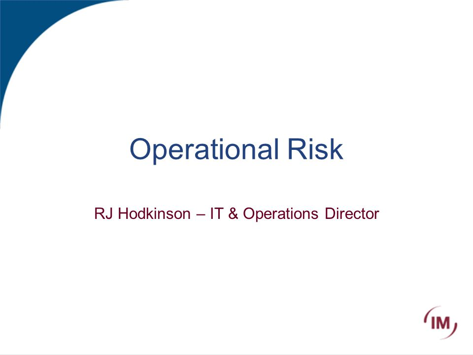 Operational Risk RJ Hodkinson – IT & Operations Director
