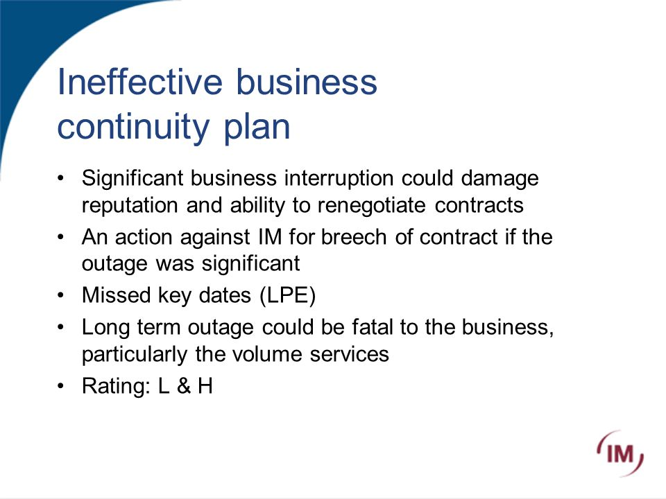 Ineffective business continuity plan Significant business interruption could damage reputation and ability to renegotiate contracts An action against IM for breech of contract if the outage was significant Missed key dates (LPE) Long term outage could be fatal to the business, particularly the volume services Rating: L & H