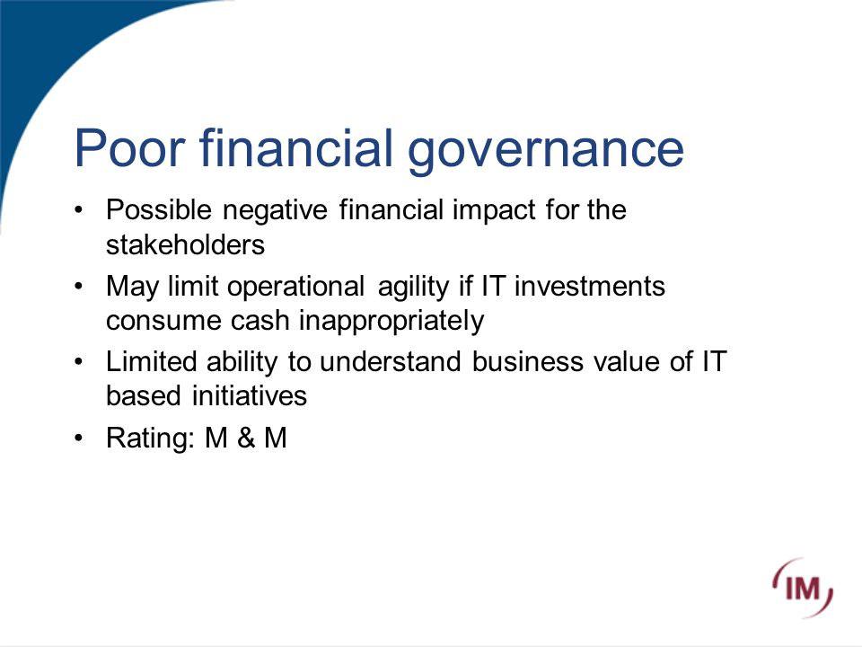 Poor financial governance Possible negative financial impact for the stakeholders May limit operational agility if IT investments consume cash inappropriately Limited ability to understand business value of IT based initiatives Rating: M & M