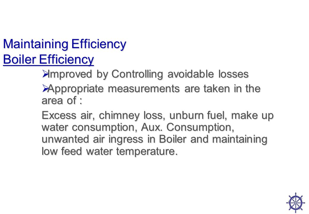 Maintaining Efficiency Boiler Efficiency  Improved by Controlling avoidable losses  Appropriate measurements are taken in the area of : Excess air, chimney loss, unburn fuel, make up water consumption, Aux.