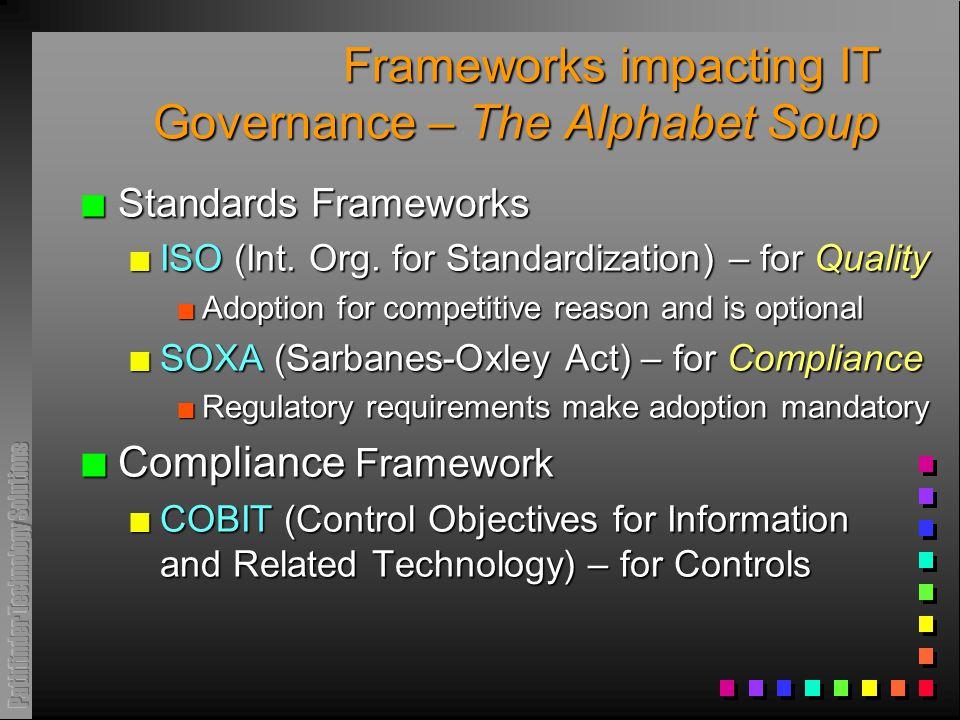 Frameworks impacting IT Governance – The Alphabet Soup n Standards Frameworks n ISO (Int. Org. for Standardization) – for Quality n Adoption for compe