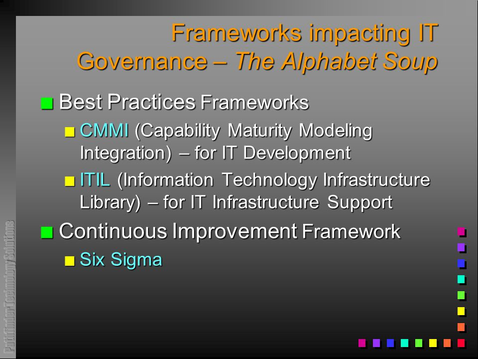Frameworks impacting IT Governance – The Alphabet Soup n Best Practices Frameworks n CMMI (Capability Maturity Modeling Integration) – for IT Development n ITIL (Information Technology Infrastructure Library) – for IT Infrastructure Support n Continuous Improvement Framework n Six Sigma