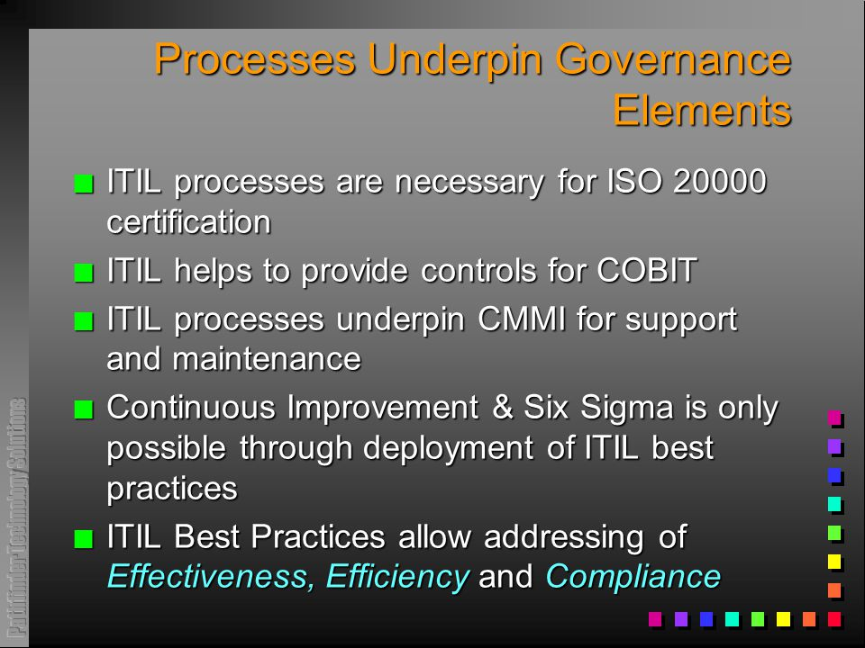 Processes Underpin Governance Elements n ITIL processes are necessary for ISO 20000 certification n ITIL helps to provide controls for COBIT n ITIL processes underpin CMMI for support and maintenance n Continuous Improvement & Six Sigma is only possible through deployment of ITIL best practices n ITIL Best Practices allow addressing of Effectiveness, Efficiency and Compliance