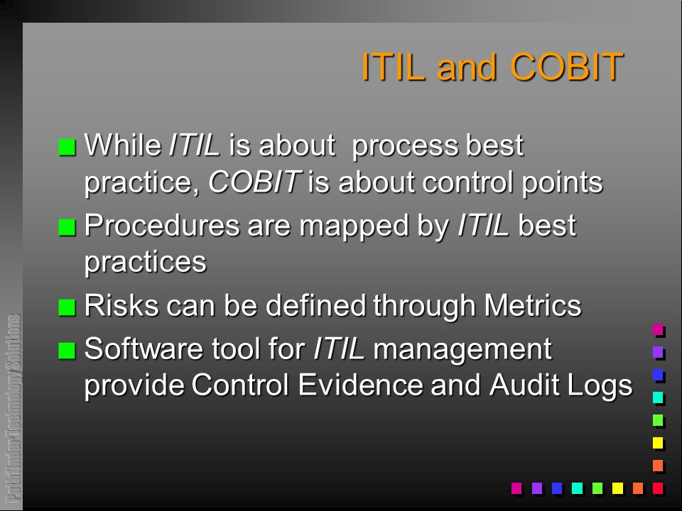 ITIL and COBIT n While ITIL is about process best practice, COBIT is about control points n Procedures are mapped by ITIL best practices n Risks can be defined through Metrics n Software tool for ITIL management provide Control Evidence and Audit Logs