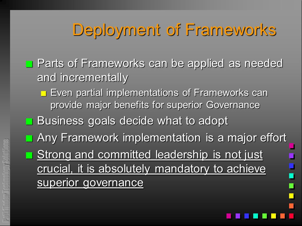 Deployment of Frameworks n Parts of Frameworks can be applied as needed and incrementally n Even partial implementations of Frameworks can provide major benefits for superior Governance n Business goals decide what to adopt n Any Framework implementation is a major effort n Strong and committed leadership is not just crucial, it is absolutely mandatory to achieve superior governance