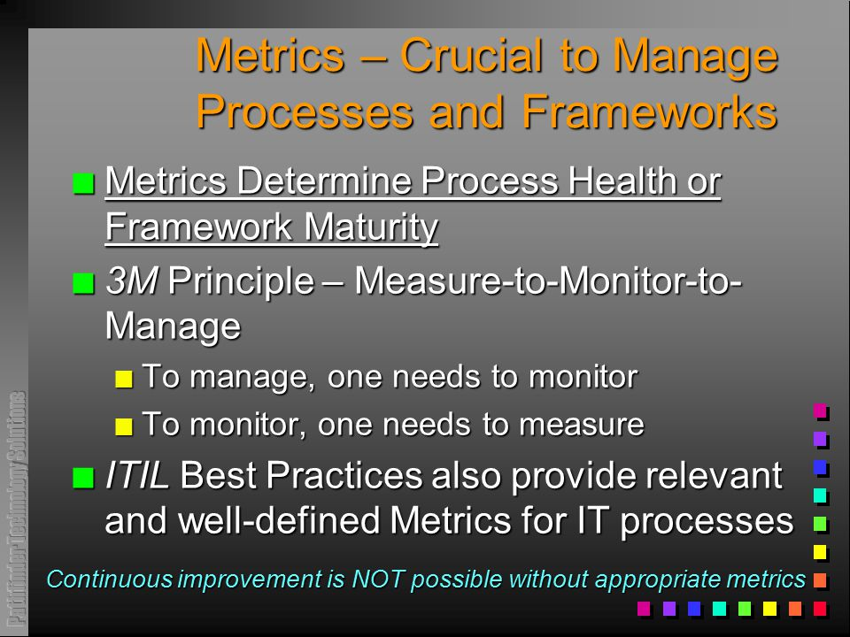 Metrics – Crucial to Manage Processes and Frameworks n Metrics Determine Process Health or Framework Maturity n 3M Principle – Measure-to-Monitor-to-