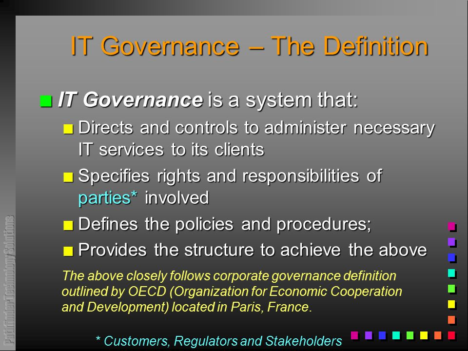 IT Governance – The Definition n IT Governance is a system that: n Directs and controls to administer necessary IT services to its clients n Specifies