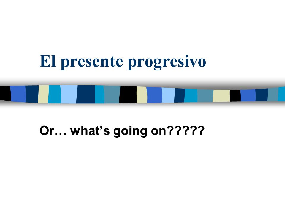 El presente progresivo Or… what's going on?????