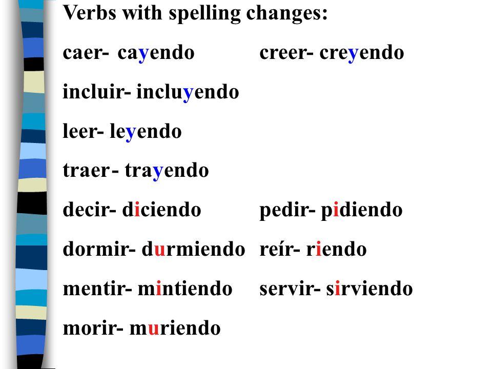 Verbs with spelling changes: caer- cayendocreer- creyendo incluir- incluyendo leer- leyendo traer- trayendo decir- diciendopedir- pidiendo dormir- durmiendoreír- riendo mentir- mintiendoservir- sirviendo morir- muriendo