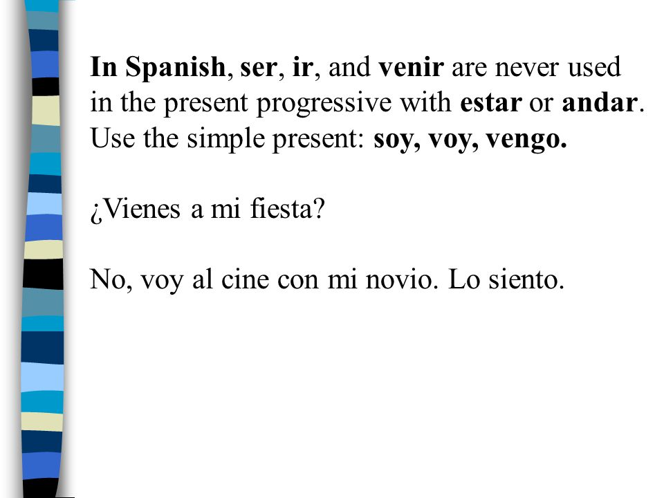 In Spanish, ser, ir, and venir are never used in the present progressive with estar or andar.