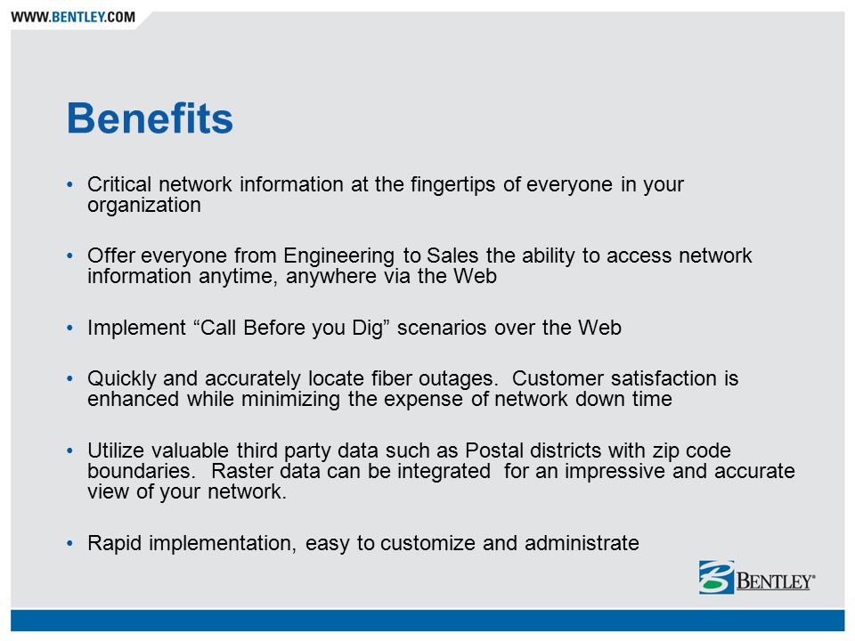 Benefits Critical network information at the fingertips of everyone in your organization Offer everyone from Engineering to Sales the ability to access network information anytime, anywhere via the Web Implement Call Before you Dig scenarios over the Web Quickly and accurately locate fiber outages.