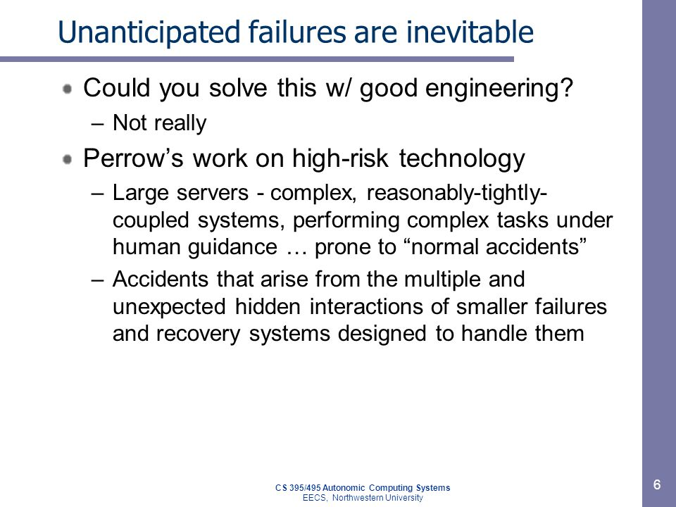 CS 395/495 Autonomic Computing Systems EECS, Northwestern University 6 Unanticipated failures are inevitable Could you solve this w/ good engineering.
