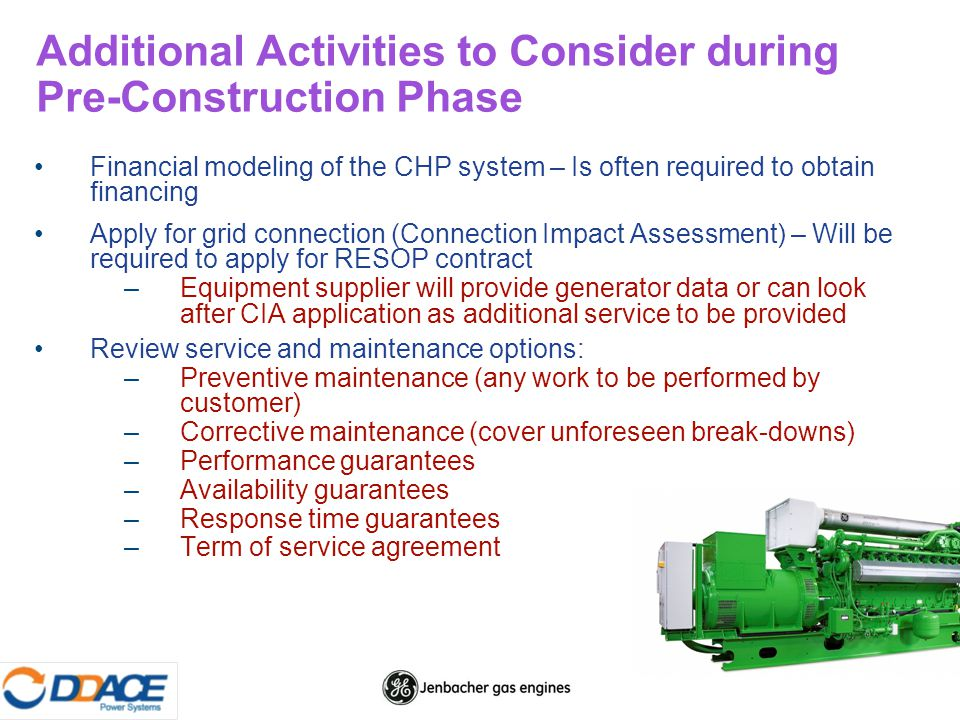 Additional Activities to Consider during Pre-Construction Phase Financial modeling of the CHP system – Is often required to obtain financing Apply for grid connection (Connection Impact Assessment) – Will be required to apply for RESOP contract –Equipment supplier will provide generator data or can look after CIA application as additional service to be provided Review service and maintenance options: –Preventive maintenance (any work to be performed by customer) –Corrective maintenance (cover unforeseen break-downs) –Performance guarantees –Availability guarantees –Response time guarantees –Term of service agreement