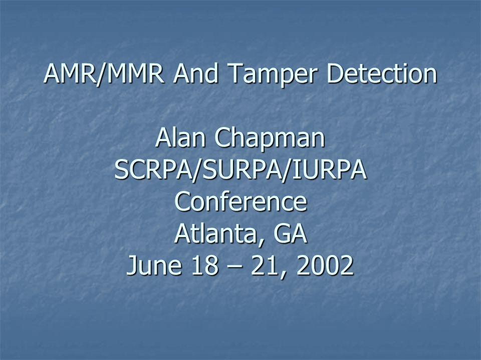 AMR/MMR And Tamper Detection Alan Chapman SCRPA/SURPA/IURPA Conference Atlanta, GA June 18 – 21, 2002