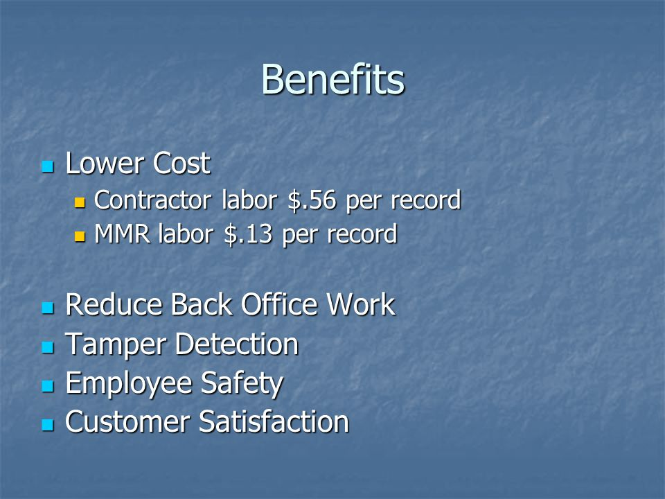 Benefits Lower Cost Lower Cost Contractor labor $.56 per record Contractor labor $.56 per record MMR labor $.13 per record MMR labor $.13 per record Reduce Back Office Work Reduce Back Office Work Tamper Detection Tamper Detection Employee Safety Employee Safety Customer Satisfaction Customer Satisfaction