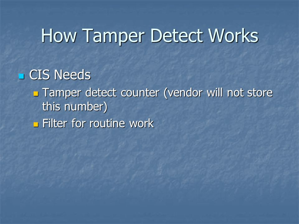 How Tamper Detect Works CIS Needs CIS Needs Tamper detect counter (vendor will not store this number) Tamper detect counter (vendor will not store this number) Filter for routine work Filter for routine work