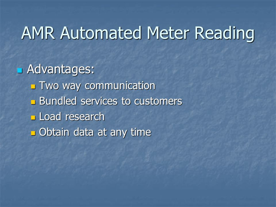 AMR Automated Meter Reading Advantages: Advantages: Two way communication Two way communication Bundled services to customers Bundled services to customers Load research Load research Obtain data at any time Obtain data at any time