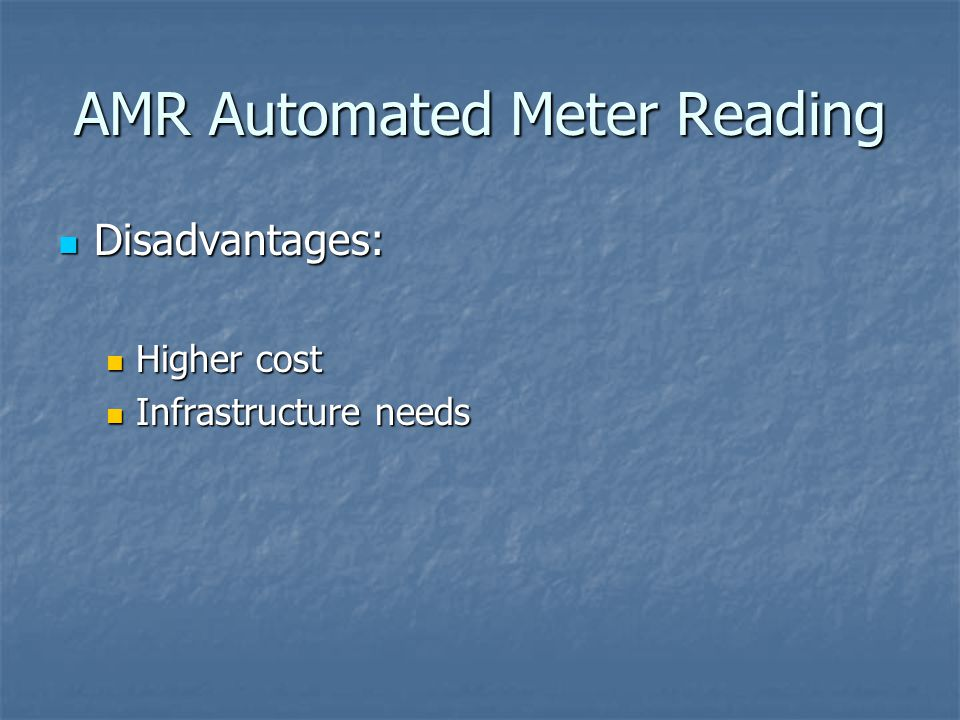 AMR Automated Meter Reading Disadvantages: Disadvantages: Higher cost Higher cost Infrastructure needs Infrastructure needs