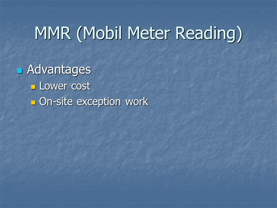 MMR (Mobil Meter Reading) Advantages Advantages Lower cost Lower cost On-site exception work On-site exception work